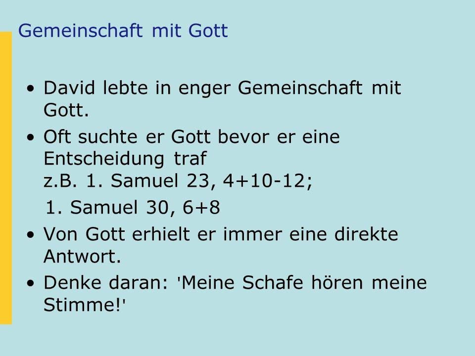 Gemeinschaft mit Gott David lebte in enger Gemeinschaft mit Gott. Oft suchte er Gott bevor er eine Entscheidung traf z.B. 1. Samuel 23, 4+10-12;