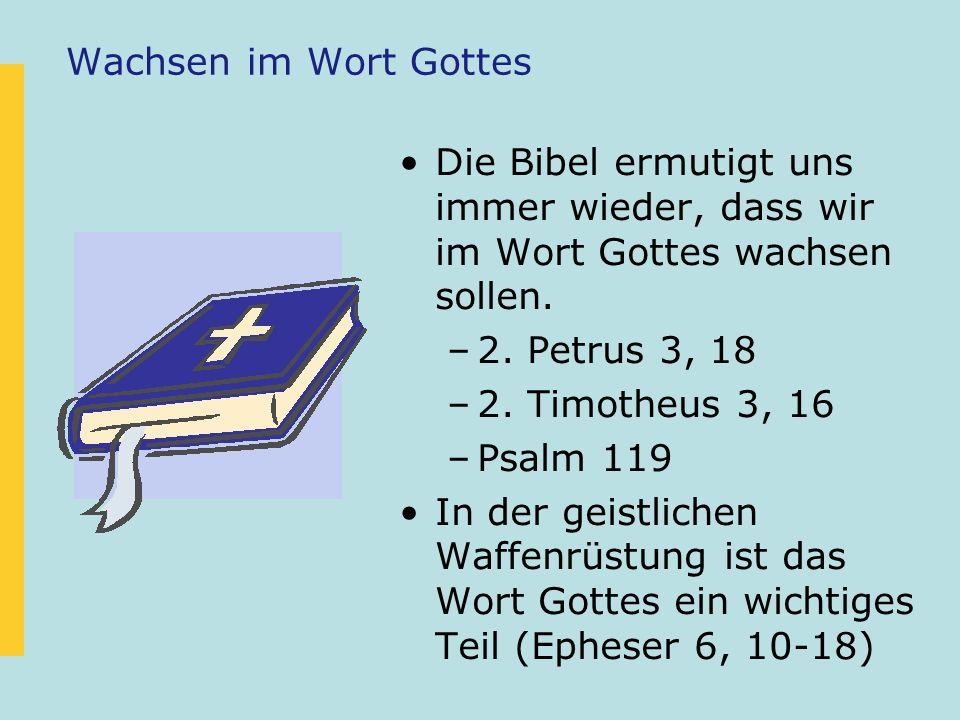 Wachsen im Wort Gottes Die Bibel ermutigt uns immer wieder, dass wir im Wort Gottes wachsen sollen.