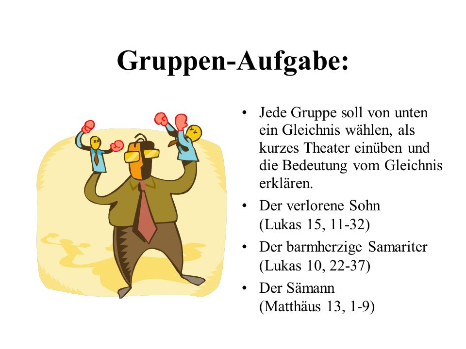 Gruppen-Aufgabe: Jede Gruppe soll von unten ein Gleichnis wählen, als kurzes Theater einüben und die Bedeutung vom Gleichnis erklären.