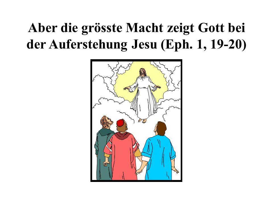 Aber die grösste Macht zeigt Gott bei der Auferstehung Jesu (Eph