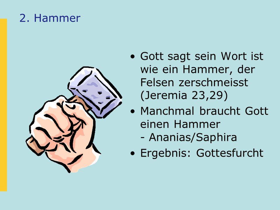2. Hammer Gott sagt sein Wort ist wie ein Hammer, der Felsen zerschmeisst (Jeremia 23,29) Manchmal braucht Gott einen Hammer - Ananias/Saphira.