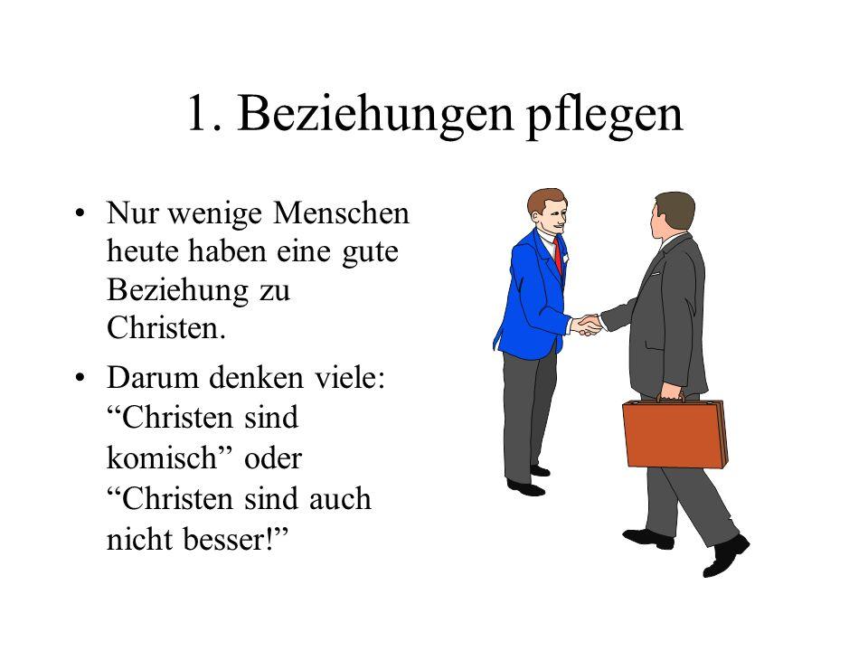 1. Beziehungen pflegen Nur wenige Menschen heute haben eine gute Beziehung zu Christen.