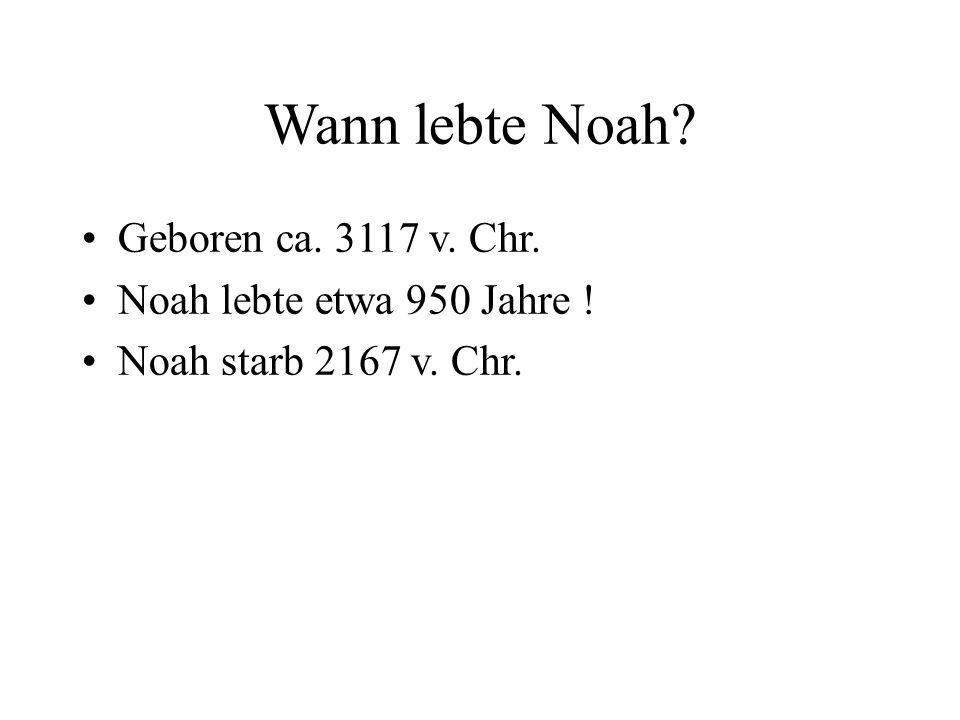 Wann lebte Noah Geboren ca. 3117 v. Chr. Noah lebte etwa 950 Jahre !