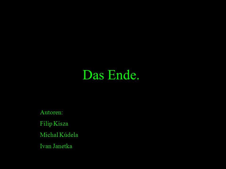 Das Ende. Autoren: Filip Kisza Michal Kúdela Ivan Janetka
