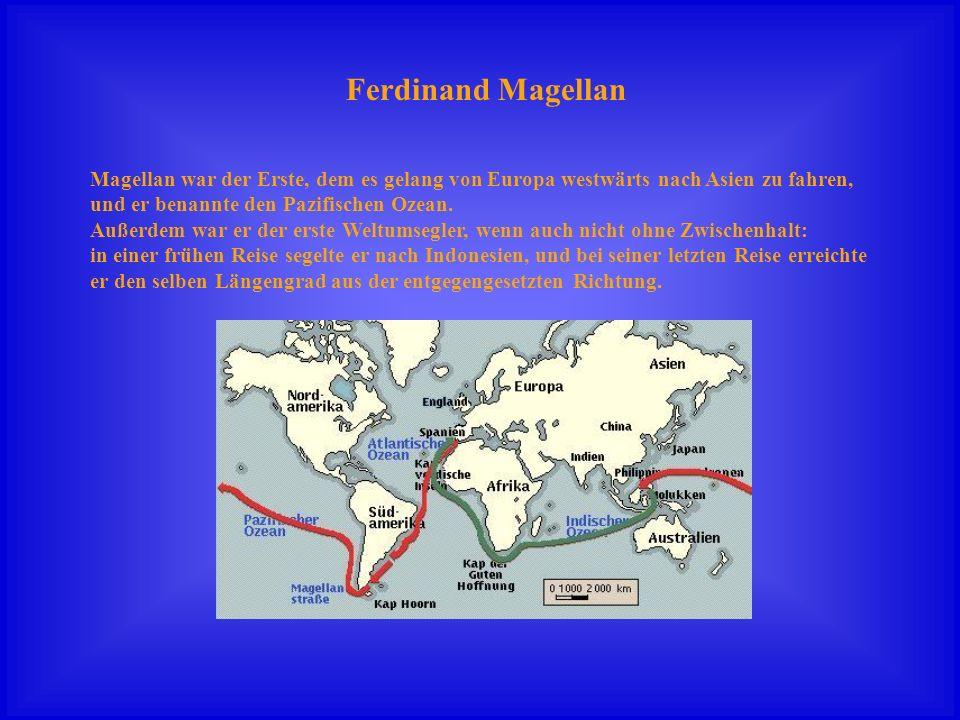 Ferdinand Magellan Magellan war der Erste, dem es gelang von Europa westwärts nach Asien zu fahren,