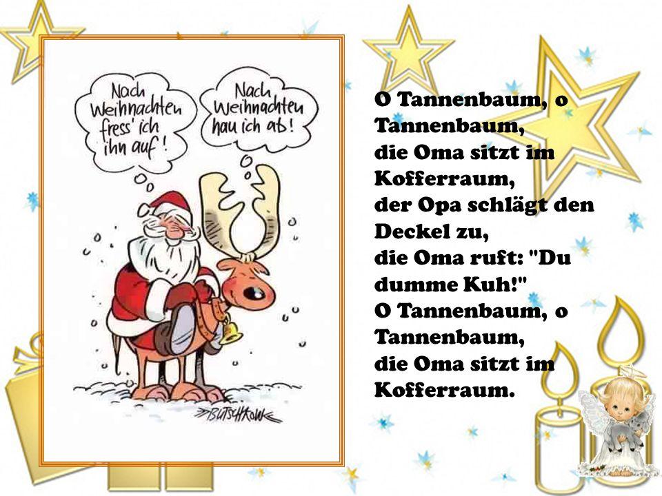 O Tannenbaum, o Tannenbaum, die Oma sitzt im Kofferraum, der Opa schlägt den Deckel zu, die Oma ruft: Du dumme Kuh! O Tannenbaum, o Tannenbaum, die Oma sitzt im Kofferraum.