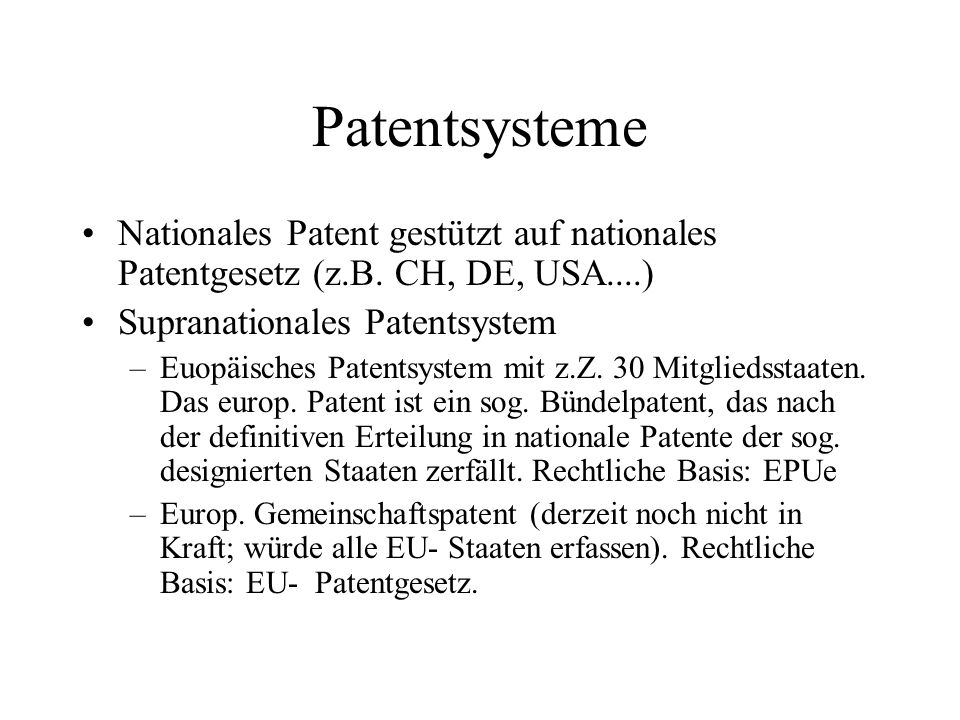 Patentsysteme Nationales Patent gestützt auf nationales Patentgesetz (z.B. CH, DE, USA....) Supranationales Patentsystem.
