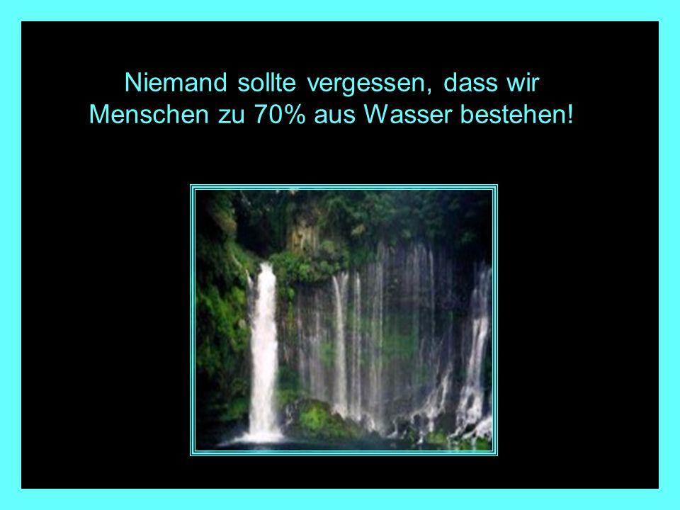 Niemand sollte vergessen, dass wir Menschen zu 70% aus Wasser bestehen!