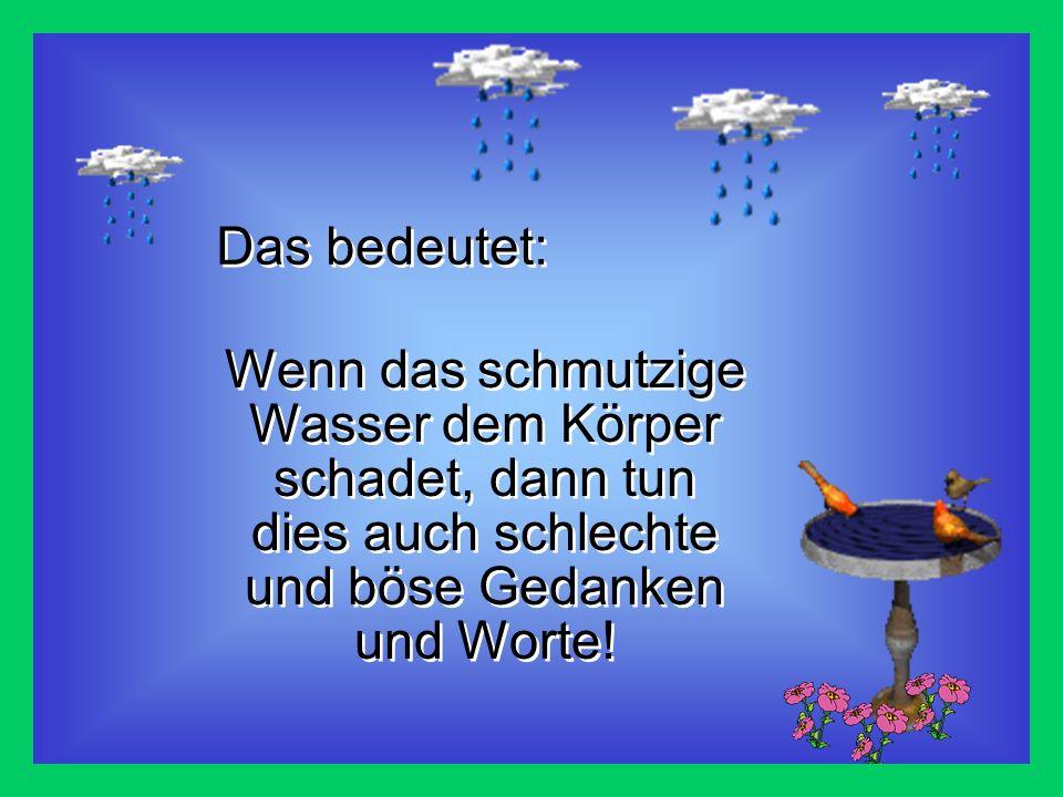 Das bedeutet: Wenn das schmutzige Wasser dem Körper schadet, dann tun dies auch schlechte und böse Gedanken und Worte!