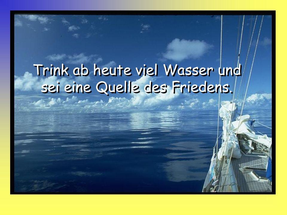 Trink ab heute viel Wasser und sei eine Quelle des Friedens.