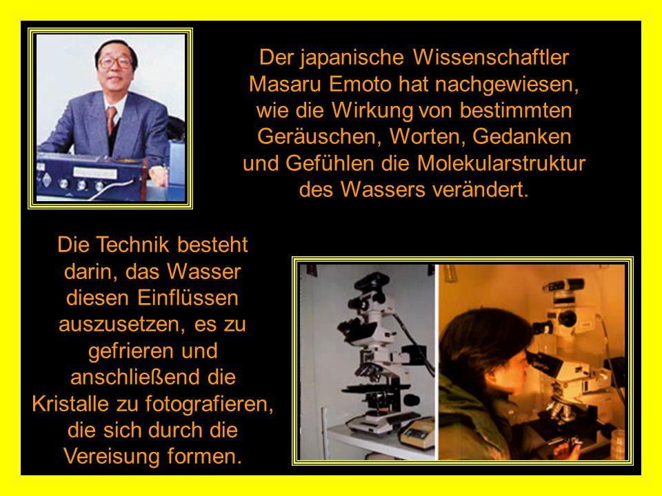 Der japanische Wissenschaftler Masaru Emoto hat nachgewiesen, wie die Wirkung von bestimmten Geräuschen, Worten, Gedanken und Gefühlen die Molekularstruktur des Wassers verändert.