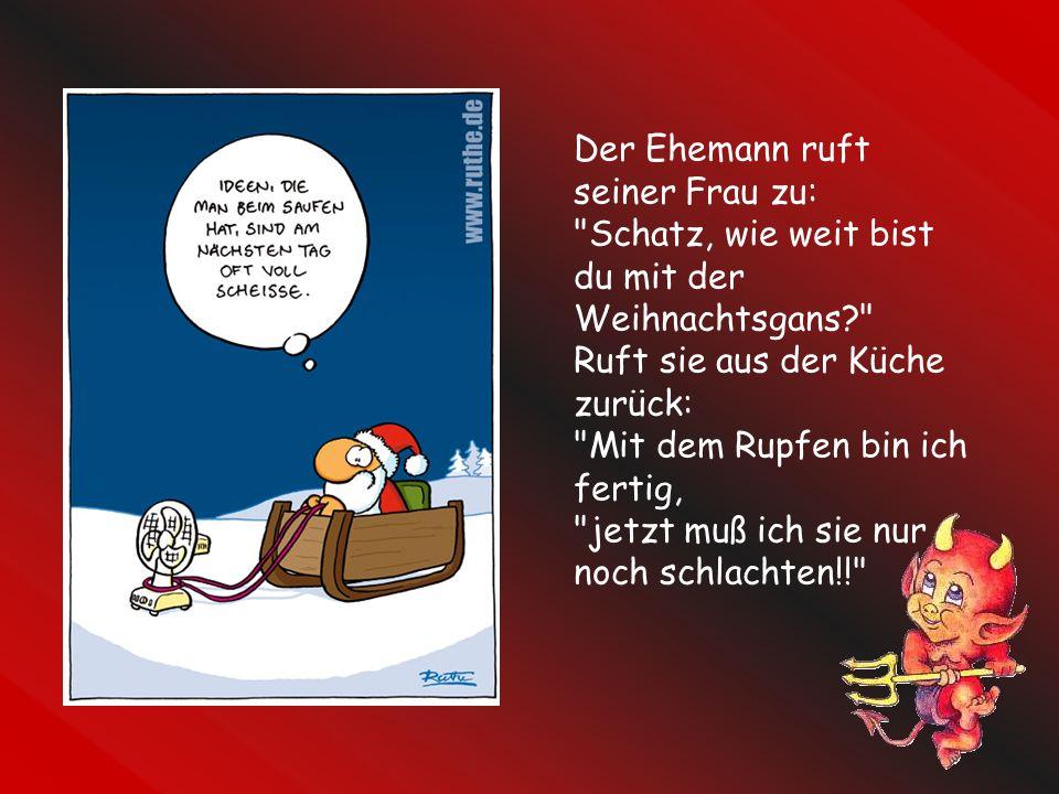 Der Ehemann ruft seiner Frau zu: Schatz, wie weit bist du mit der Weihnachtsgans Ruft sie aus der Küche zurück: Mit dem Rupfen bin ich fertig, jetzt muß ich sie nur noch schlachten!!