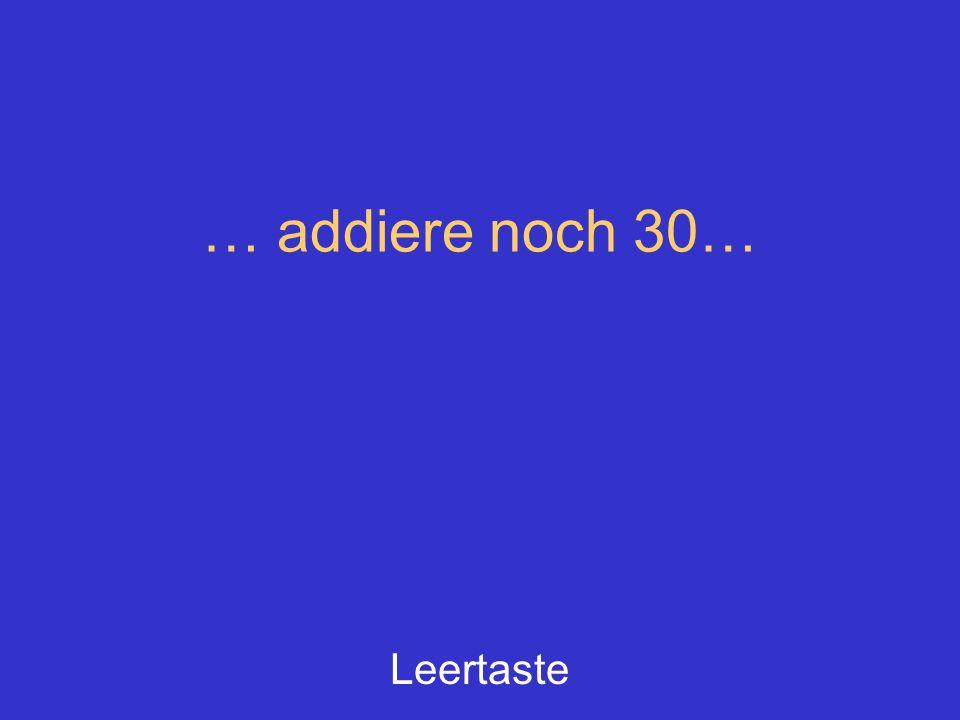 … addiere noch 30… Leertaste