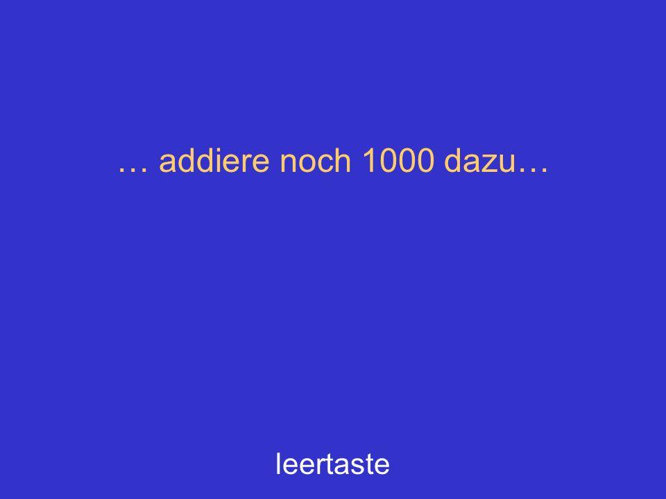 … addiere noch 1000 dazu… leertaste