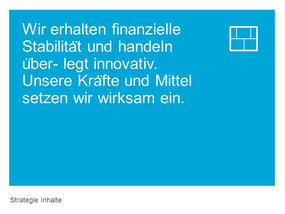 Wir erhalten finanzielle Stabilität und handeln über- legt innovativ