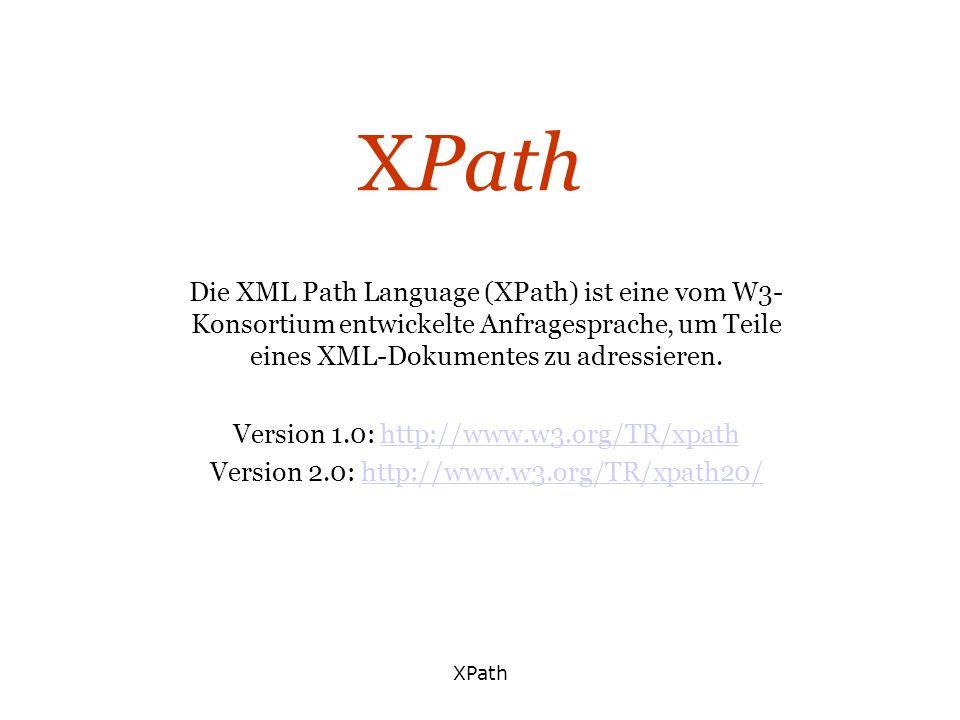 XPath Die XML Path Language (XPath) ist eine vom W3-Konsortium entwickelte Anfragesprache, um Teile eines XML-Dokumentes zu adressieren.