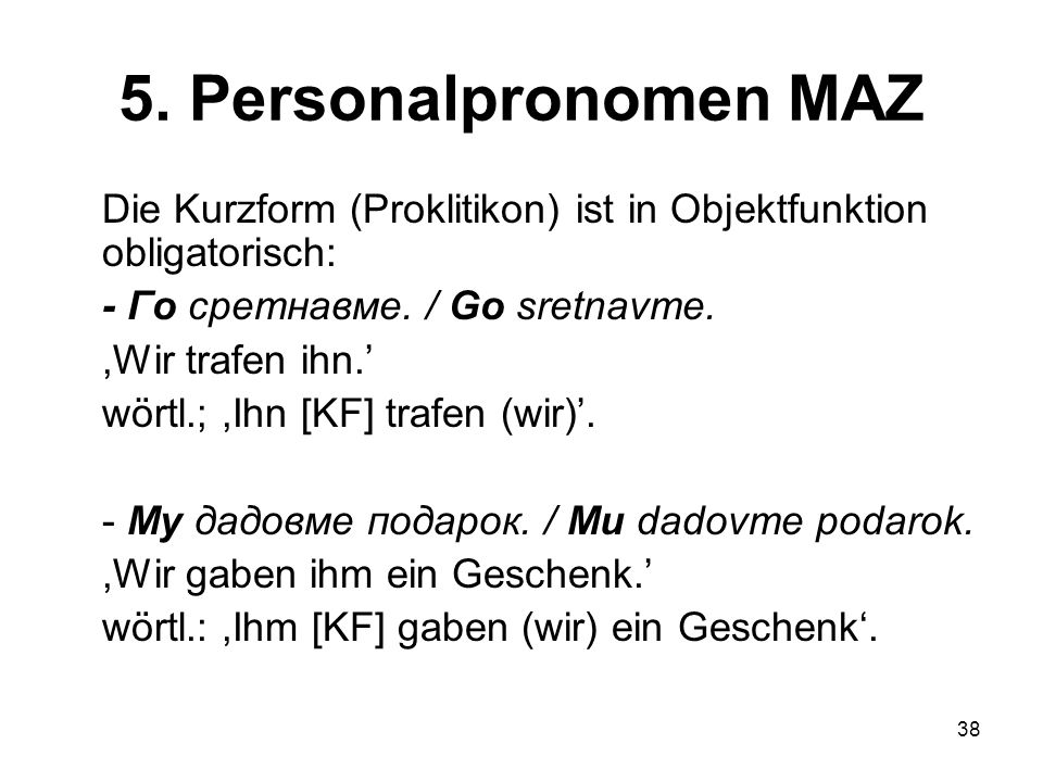5. Personalpronomen MAZ Die Kurzform (Proklitikon) ist in Objektfunktion obligatorisch: - Го сретнавме. / Go sretnavme.