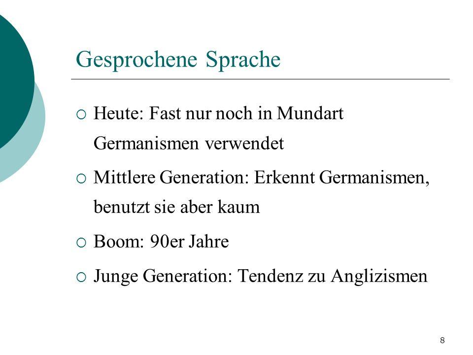 Gesprochene Sprache Heute: Fast nur noch in Mundart Germanismen verwendet. Mittlere Generation: Erkennt Germanismen, benutzt sie aber kaum.