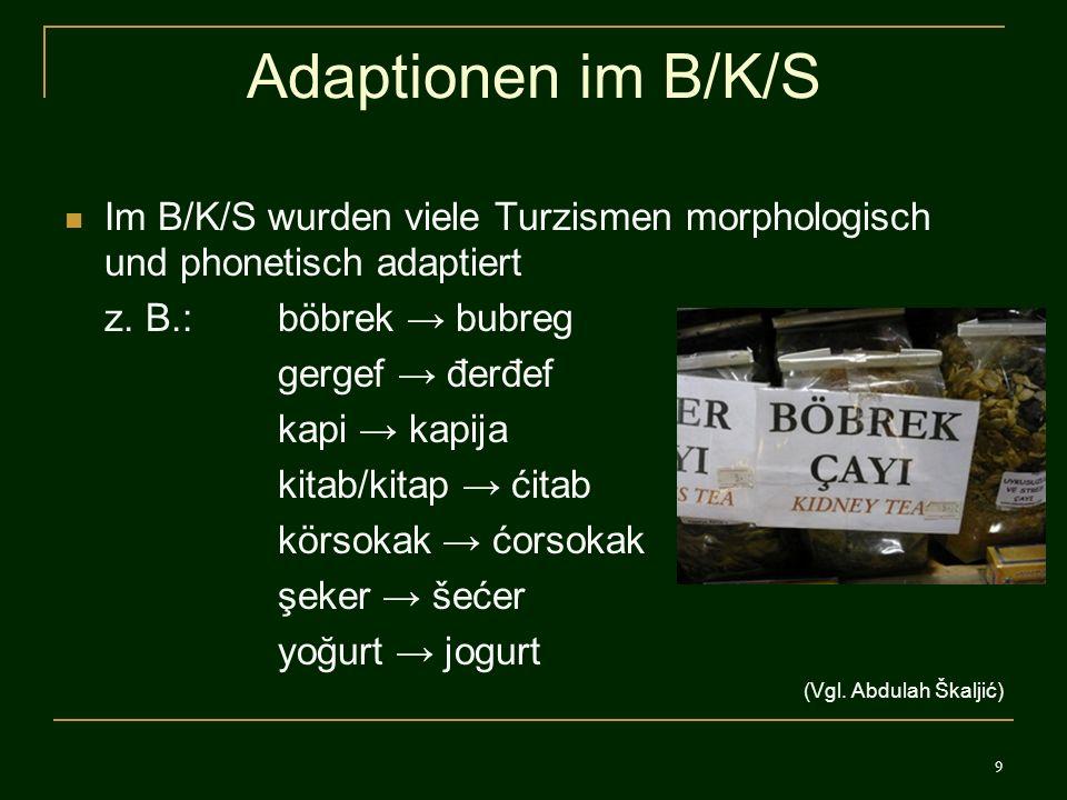 Adaptionen im B/K/S Im B/K/S wurden viele Turzismen morphologisch und phonetisch adaptiert. z. B.: böbrek → bubreg.