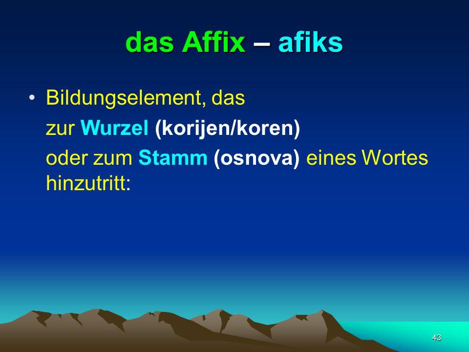 das Affix – afiks Bildungselement, das zur Wurzel (korijen/koren)