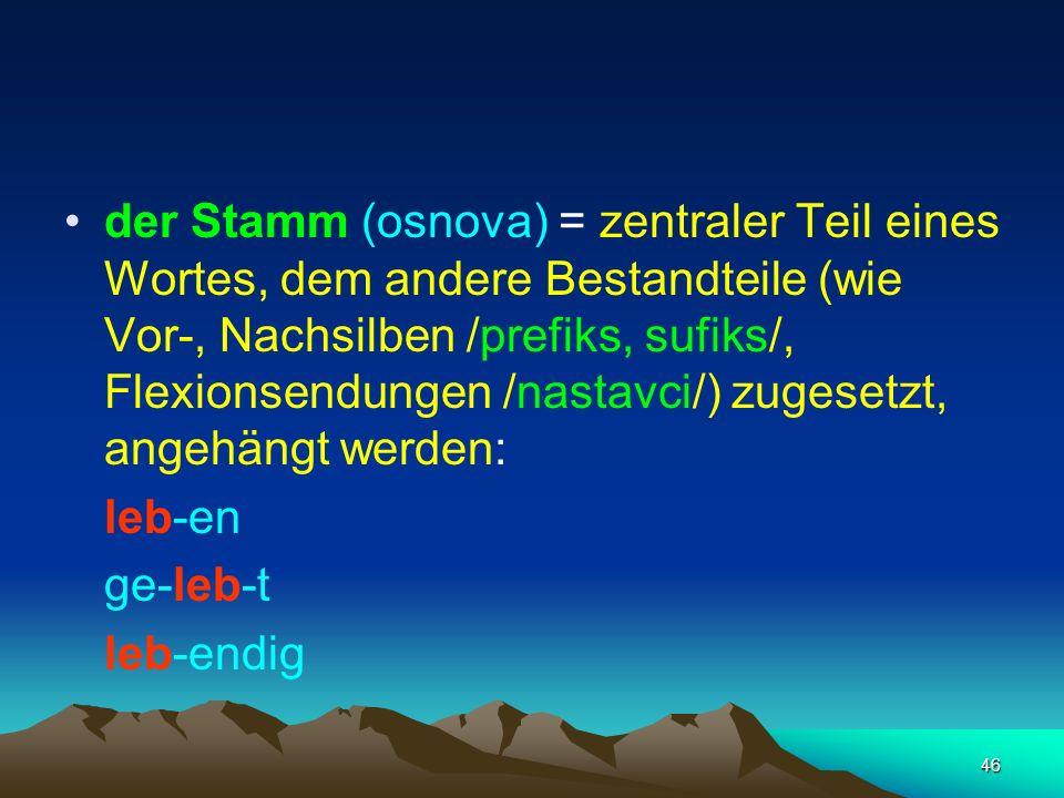 der Stamm (osnova) = zentraler Teil eines Wortes, dem andere Bestandteile (wie Vor-, Nachsilben /prefiks, sufiks/, Flexionsendungen /nastavci/) zugesetzt, angehängt werden: