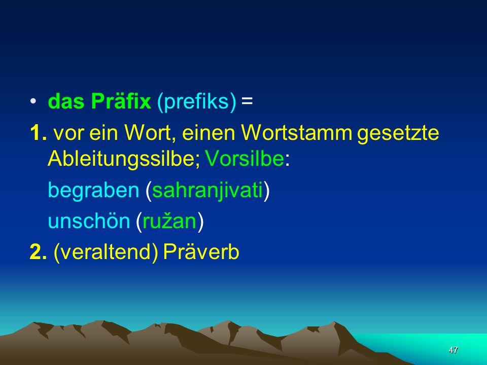 das Präfix (prefiks) = 1. vor ein Wort, einen Wortstamm gesetzte Ableitungssilbe; Vorsilbe: begraben (sahranjivati)