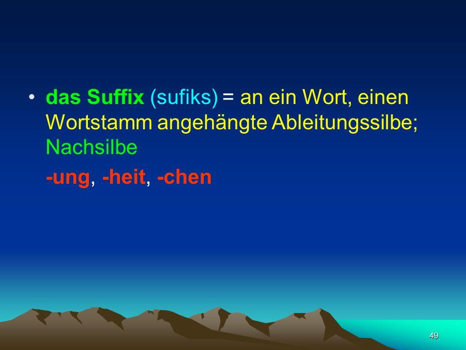 das Suffix (sufiks) = an ein Wort, einen Wortstamm angehängte Ableitungssilbe; Nachsilbe