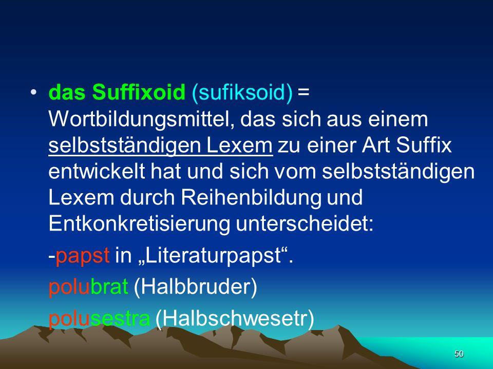 das Suffixoid (sufiksoid) = Wortbildungsmittel, das sich aus einem selbstständigen Lexem zu einer Art Suffix entwickelt hat und sich vom selbstständigen Lexem durch Reihenbildung und Entkonkretisierung unterscheidet: