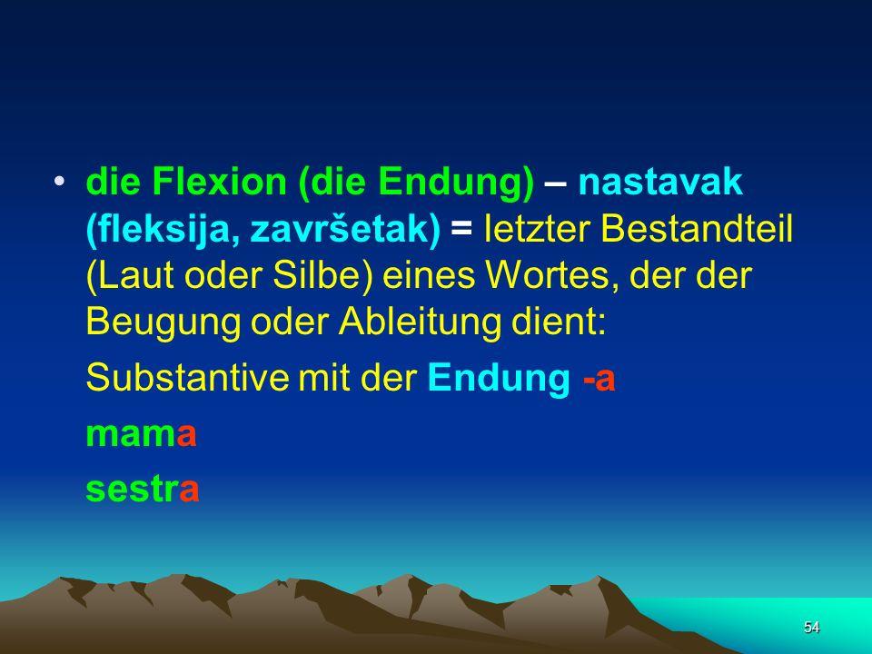 die Flexion (die Endung) – nastavak (fleksija, završetak) = letzter Bestandteil (Laut oder Silbe) eines Wortes, der der Beugung oder Ableitung dient: