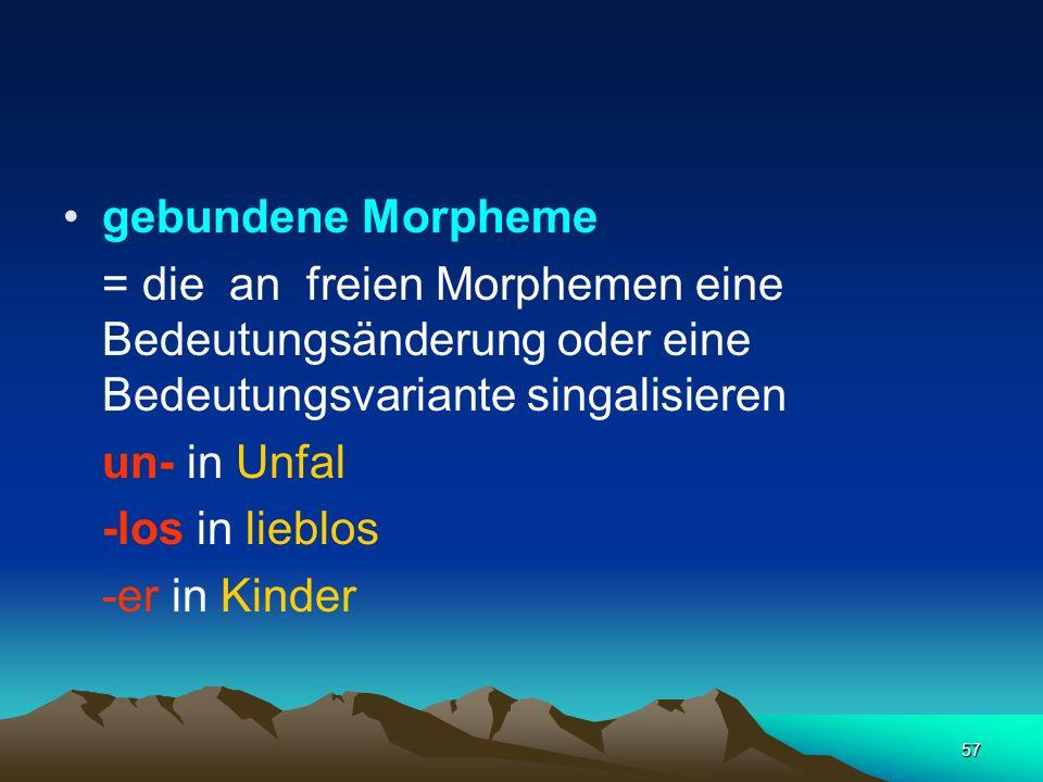 gebundene Morpheme = die an freien Morphemen eine Bedeutungsänderung oder eine Bedeutungsvariante singalisieren.