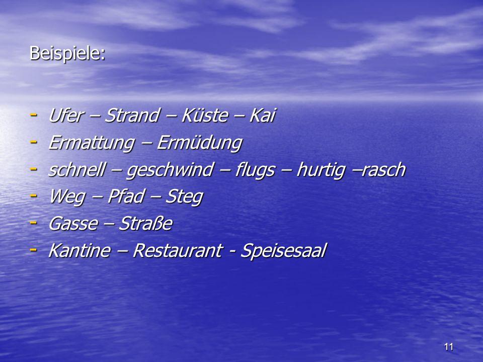 Beispiele: Ufer – Strand – Küste – Kai. Ermattung – Ermüdung. schnell – geschwind – flugs – hurtig –rasch.