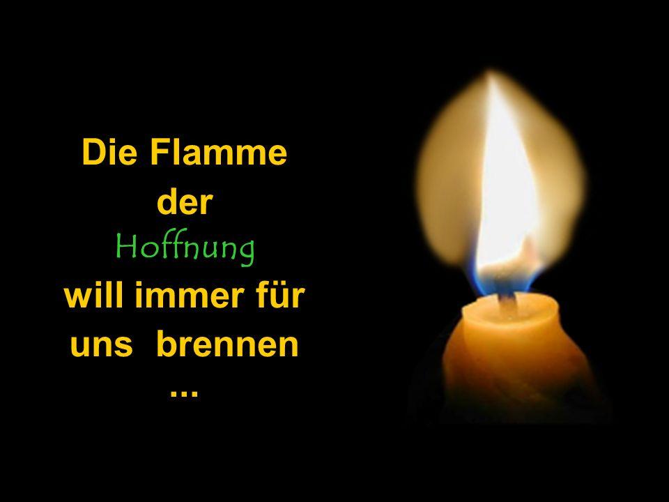 Die Flamme der Hoffnung will immer für uns brennen ...