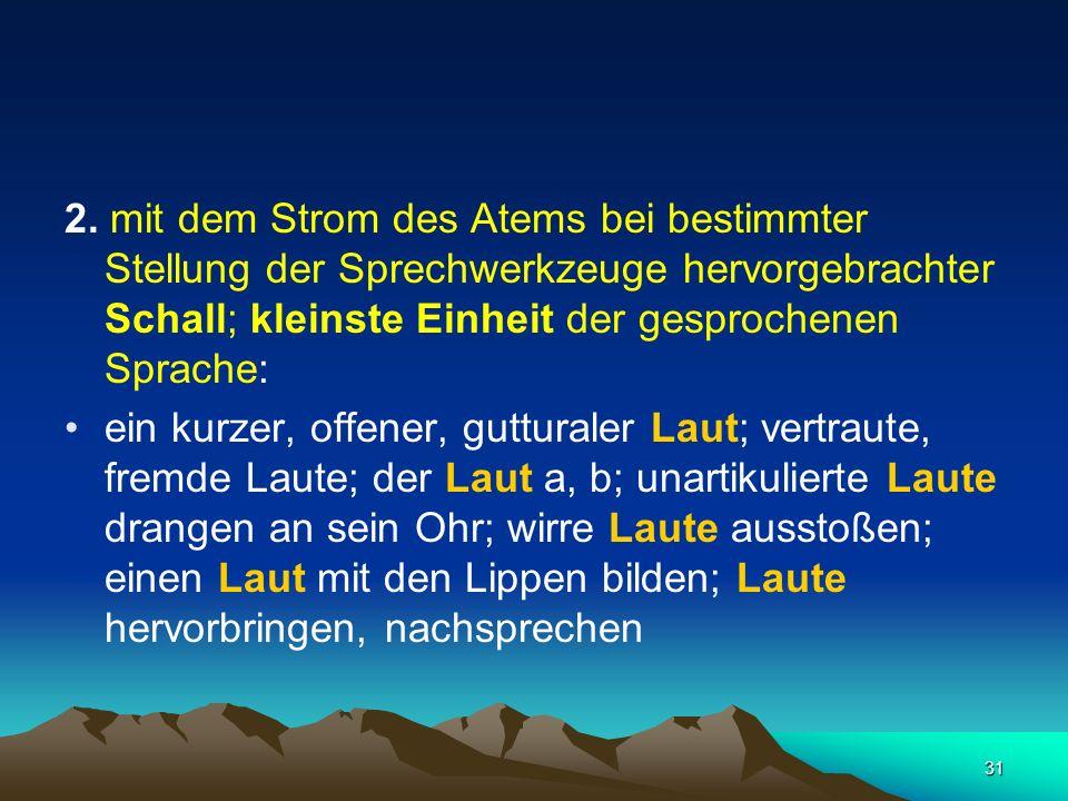 2. mit dem Strom des Atems bei bestimmter Stellung der Sprechwerkzeuge hervorgebrachter Schall; kleinste Einheit der gesprochenen Sprache: