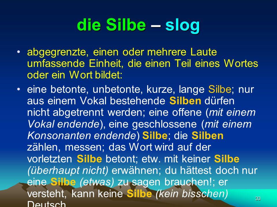 die Silbe – slogabgegrenzte, einen oder mehrere Laute umfassende Einheit, die einen Teil eines Wortes oder ein Wort bildet:
