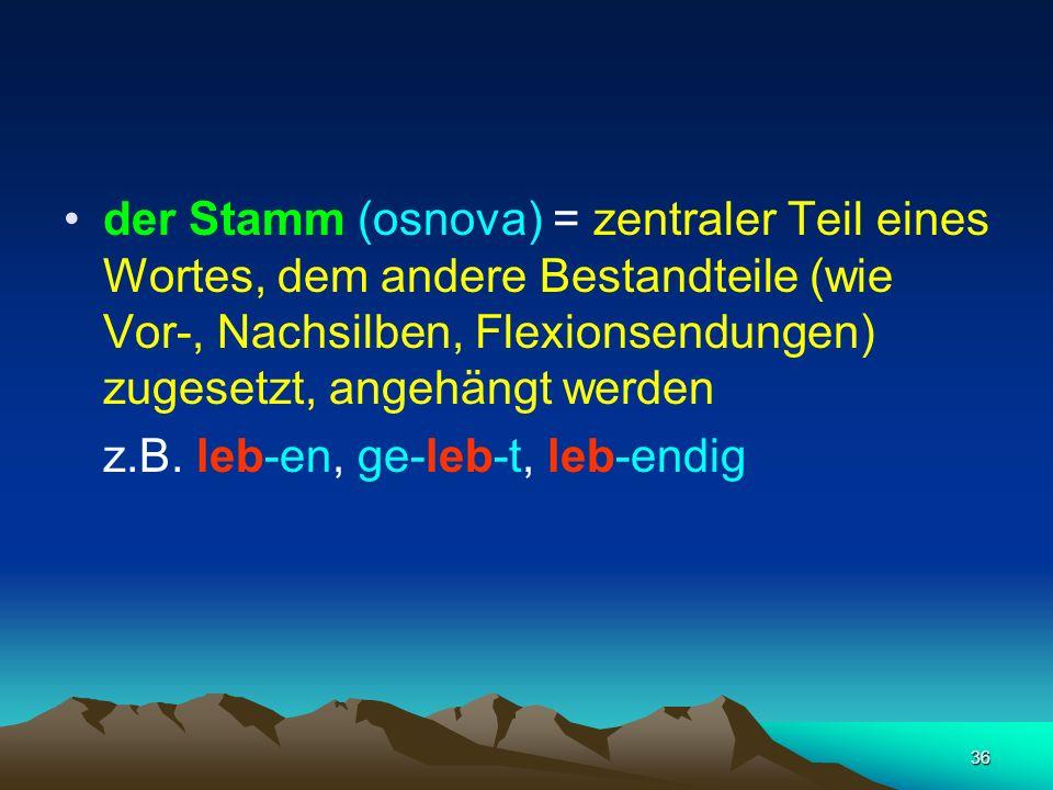 der Stamm (osnova) = zentraler Teil eines Wortes, dem andere Bestandteile (wie Vor-, Nachsilben, Flexionsendungen) zugesetzt, angehängt werden