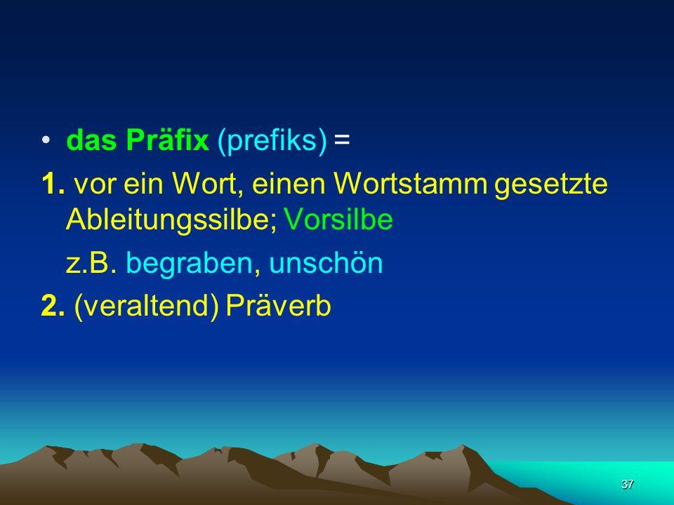 das Präfix (prefiks) = 1. vor ein Wort, einen Wortstamm gesetzte Ableitungssilbe; Vorsilbe. z.B. begraben, unschön.