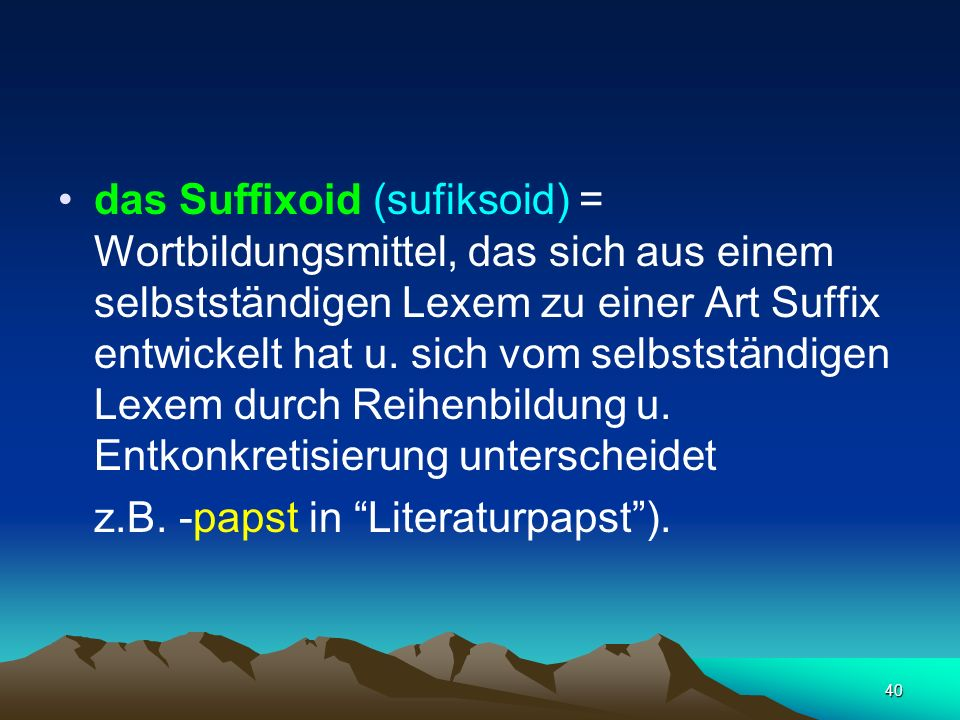 das Suffixoid (sufiksoid) = Wortbildungsmittel, das sich aus einem selbstständigen Lexem zu einer Art Suffix entwickelt hat u. sich vom selbstständigen Lexem durch Reihenbildung u. Entkonkretisierung unterscheidet