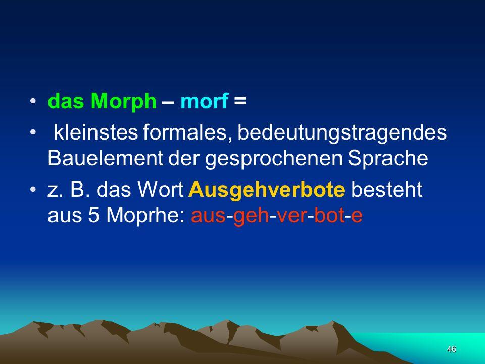 das Morph – morf = kleinstes formales, bedeutungstragendes Bauelement der gesprochenen Sprache.