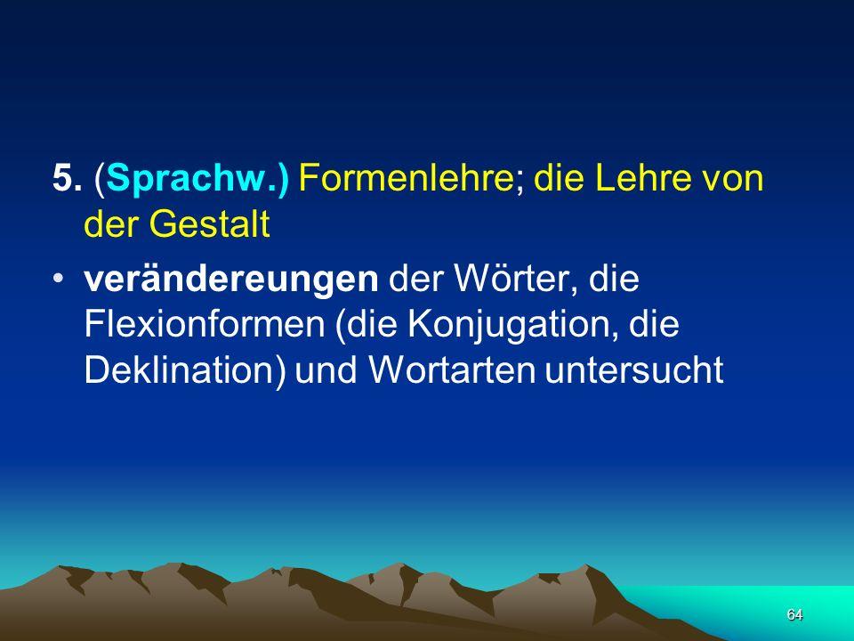 5. (Sprachw.) Formenlehre; die Lehre von der Gestalt