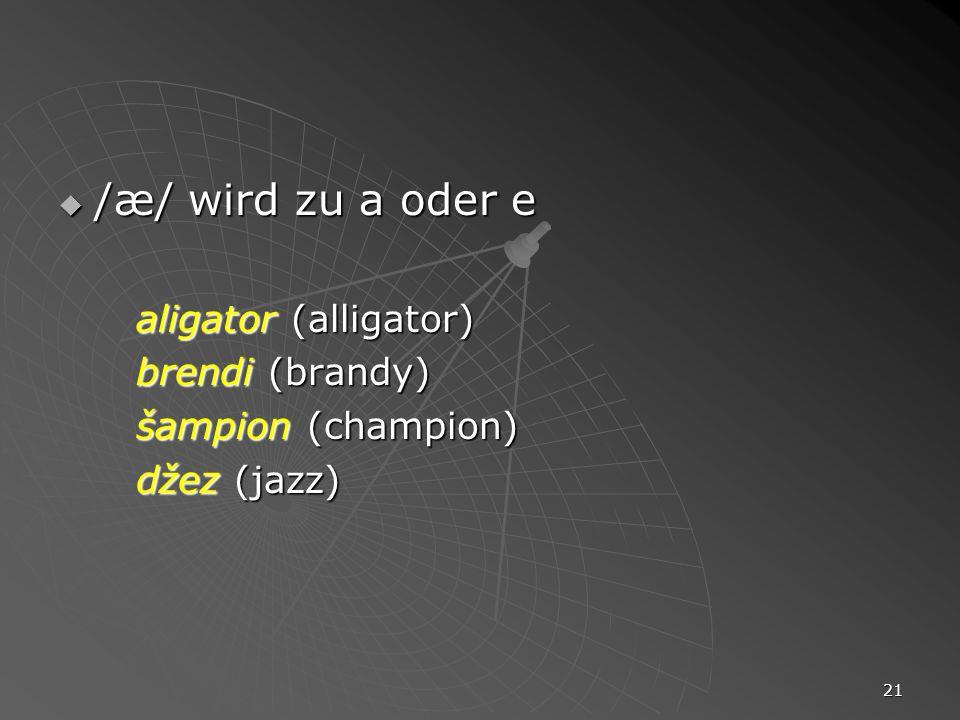 /æ/ wird zu a oder e brendi (brandy) šampion (champion) džez (jazz)
