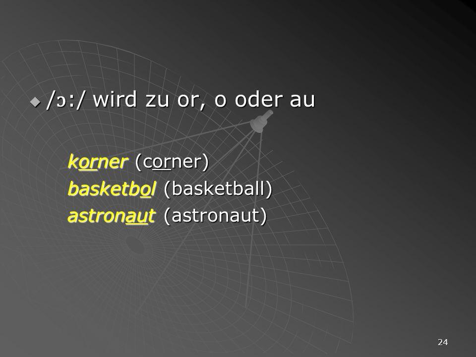 /ɔ:/ wird zu or, o oder au korner (corner) basketbol (basketball)