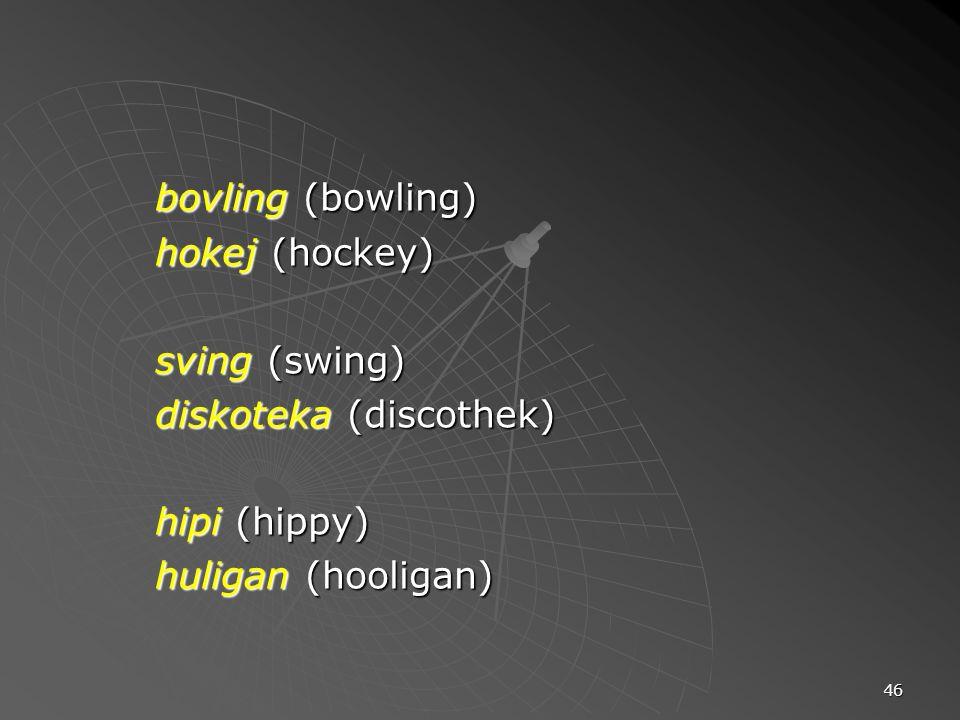 bovling (bowling) hokej (hockey) sving (swing) diskoteka (discothek)