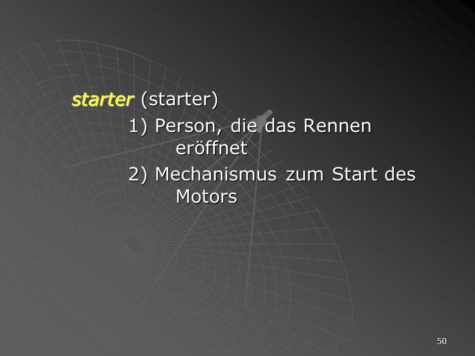 starter (starter) 1) Person, die das Rennen eröffnet 2) Mechanismus zum Start des Motors