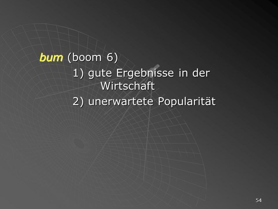 bum (boom 6) 1) gute Ergebnisse in der Wirtschaft 2) unerwartete Popularität