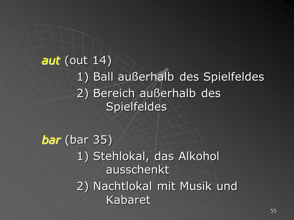 aut (out 14) 1) Ball außerhalb des Spielfeldes. 2) Bereich außerhalb des Spielfeldes. bar (bar 35)