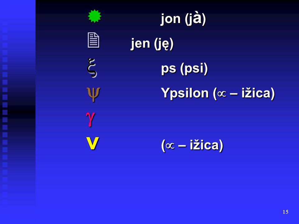  jon (jà)  jen (ję)  ps (psi)  Ypsilon ( – ižica)  ν ( – ižica)
