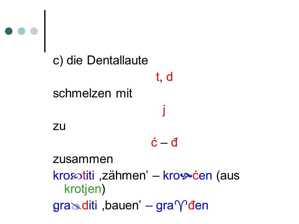 c) die Dentallaute t, d. schmelzen mit. j. zu. ć – đ. zusammen. krotiti ,zähmen' – kroćen (aus krotjen)