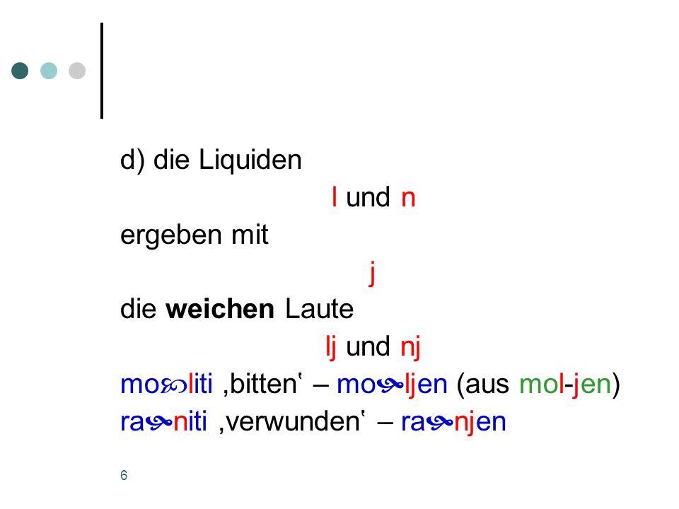 d) die Liquiden l und n. ergeben mit. j. die weichen Laute. lj und nj. moliti ,bitten' – moljen (aus mol-jen)