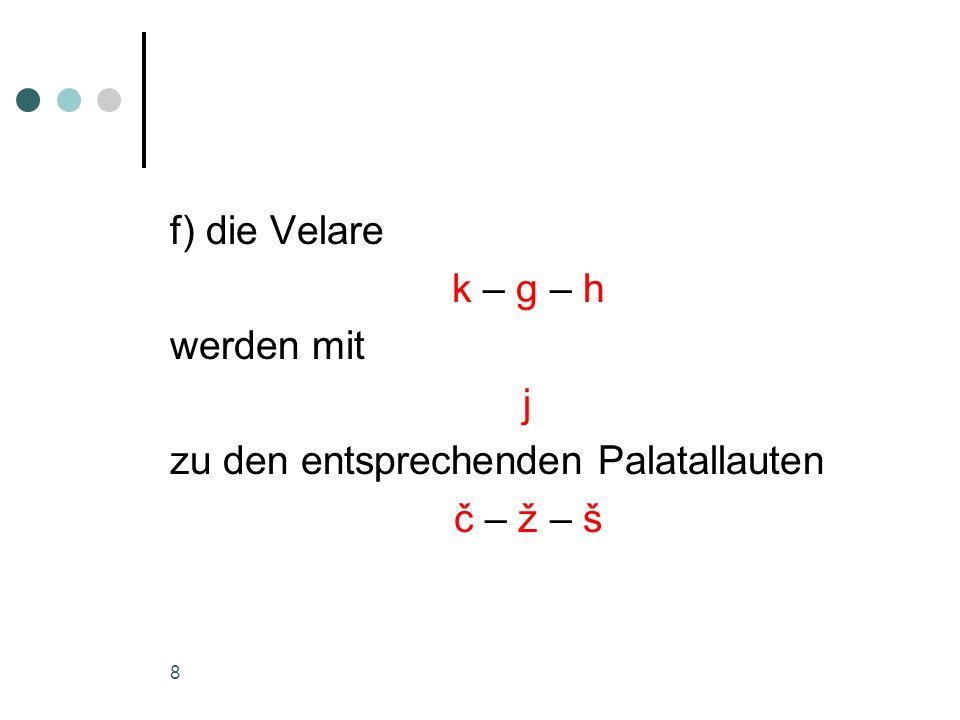 f) die Velare k – g – h werden mit j zu den entsprechenden Palatallauten č – ž – š