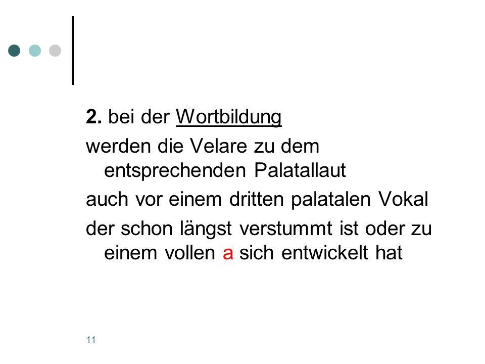 2. bei der Wortbildung werden die Velare zu dem entsprechenden Palatallaut. auch vor einem dritten palatalen Vokal.